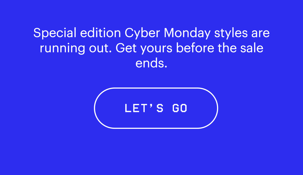 Special edition Cyber Monday styles are running out. Get yours before the sale ends. Let's go >>